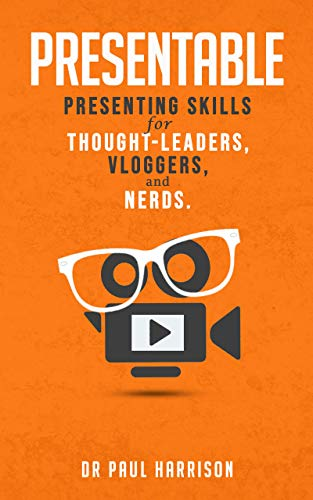 Presentable: Presenting Skills for Thought-Leaders, Vloggers, and Nerds