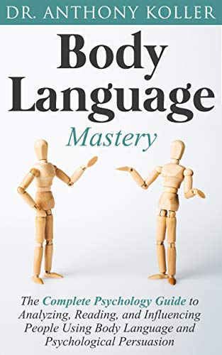 Body Language Mastery: The Complete Psychology Guide to Analyzing, Reading, and Influencing People Using Body Language and Psychological Persuasion