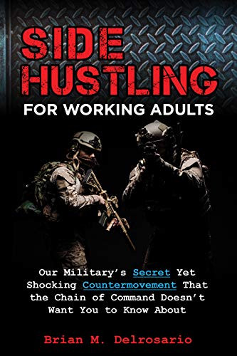 Free: Side Hustling for Working Adults: Our Military's Secret Yet Shocking Countermovement that the Chain of Command Doesn't Want You to Know About