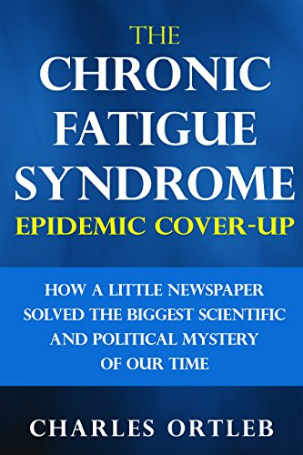 The Chronic Fatigue Syndrome Epidemic Cover-up: How a Little Newspaper Solved the Biggest Scientific and Political Mystery of Our Time