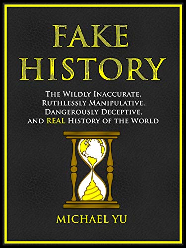 Free: Fake History: The Wildly Inaccurate, Ruthlessly Manipulative, Dangerously Deceptive, and REAL History of the World