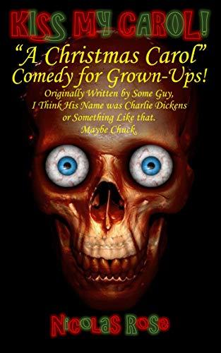 """Kiss My Carol! """"A Christmas Carol"""" Comedy for Grown-Ups!"""