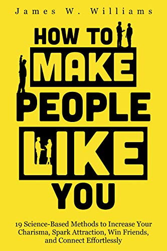 How to Make People Like You: 19 Science-Based Methods to Increase Your Charisma, Spark Attraction, Win Friends, and Connect Effortlessly