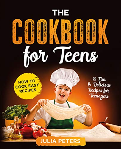 Free: The Cookbook for Teens: How to Cook Easy Recipes: 75 Fun & Delicious Recipes for Teenagers