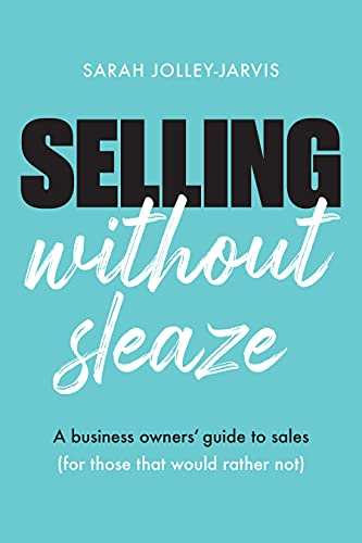 Free: Selling Without Sleaze: A Business Owner's Guide to Sales (For Those Who Would Rather Not…)