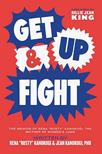 """Get Up & Fight: The Memoir of Rena """"Rusty"""" Kanokogi, The Mother of Women's Judo"""