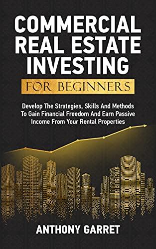 Commercial Real Estate Investing For Beginners: Develop The Strategies, Skills And Methods To Gain Financial Freedom And Earn Passive Income From Your Rental Properties